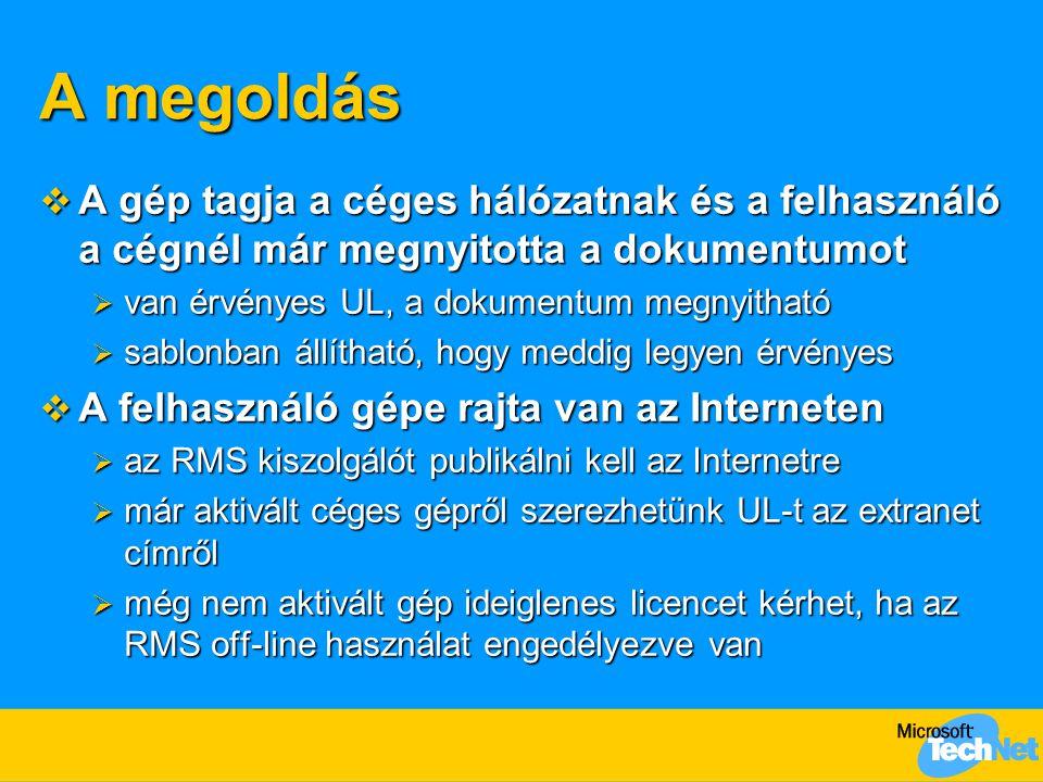 A megoldás  A gép tagja a céges hálózatnak és a felhasználó a cégnél már megnyitotta a dokumentumot  van érvényes UL, a dokumentum megnyitható  sablonban állítható, hogy meddig legyen érvényes  A felhasználó gépe rajta van az Interneten  az RMS kiszolgálót publikálni kell az Internetre  már aktivált céges gépről szerezhetünk UL-t az extranet címről  még nem aktivált gép ideiglenes licencet kérhet, ha az RMS off-line használat engedélyezve van