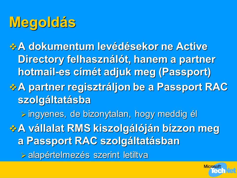 Megoldás  A dokumentum levédésekor ne Active Directory felhasználót, hanem a partner hotmail-es címét adjuk meg (Passport)  A partner regisztráljon be a Passport RAC szolgáltatásba  ingyenes, de bizonytalan, hogy meddig él  A vállalat RMS kiszolgálóján bízzon meg a Passport RAC szolgáltatásban  alapértelmezés szerint letiltva
