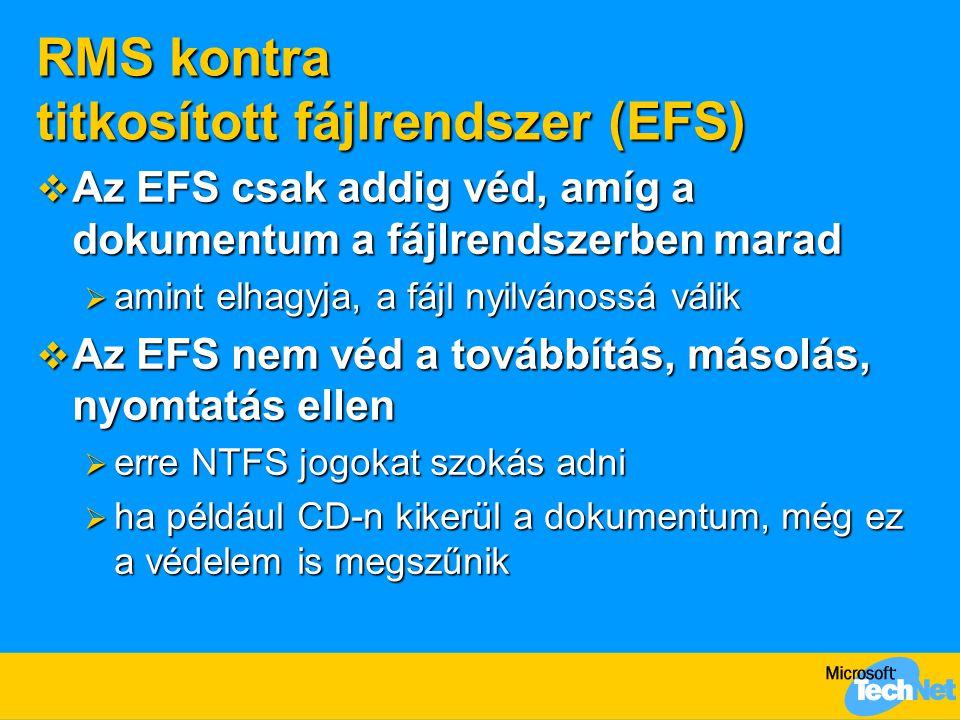 RMS kontra titkosított fájlrendszer (EFS)  Az EFS csak addig véd, amíg a dokumentum a fájlrendszerben marad  amint elhagyja, a fájl nyilvánossá válik  Az EFS nem véd a továbbítás, másolás, nyomtatás ellen  erre NTFS jogokat szokás adni  ha például CD-n kikerül a dokumentum, még ez a védelem is megszűnik