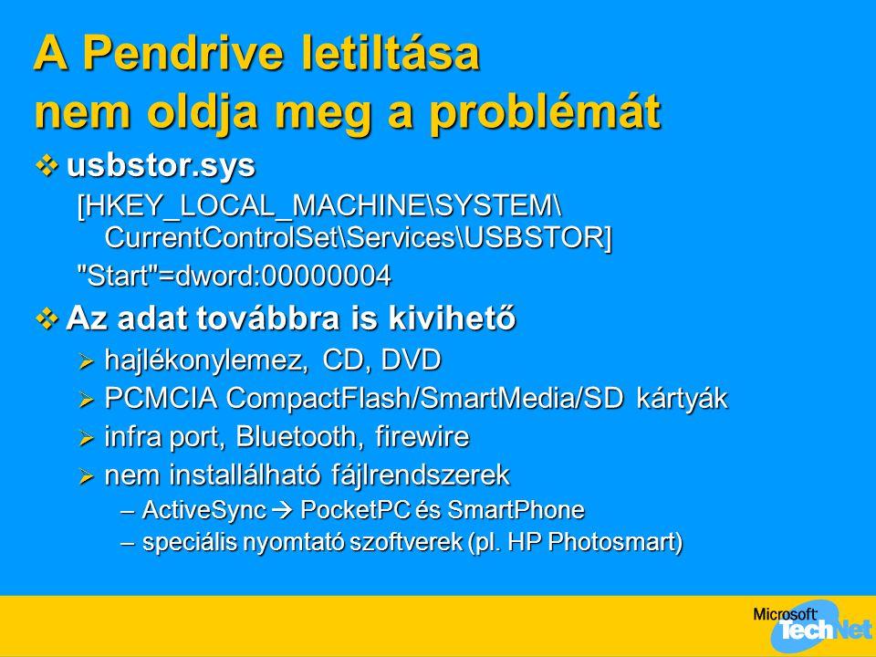 A Pendrive letiltása nem oldja meg a problémát  usbstor.sys [HKEY_LOCAL_MACHINE\SYSTEM\ CurrentControlSet\Services\USBSTOR] Start =dword:00000004  Az adat továbbra is kivihető  hajlékonylemez, CD, DVD  PCMCIA CompactFlash/SmartMedia/SD kártyák  infra port, Bluetooth, firewire  nem installálható fájlrendszerek –ActiveSync  PocketPC és SmartPhone –speciális nyomtató szoftverek (pl.