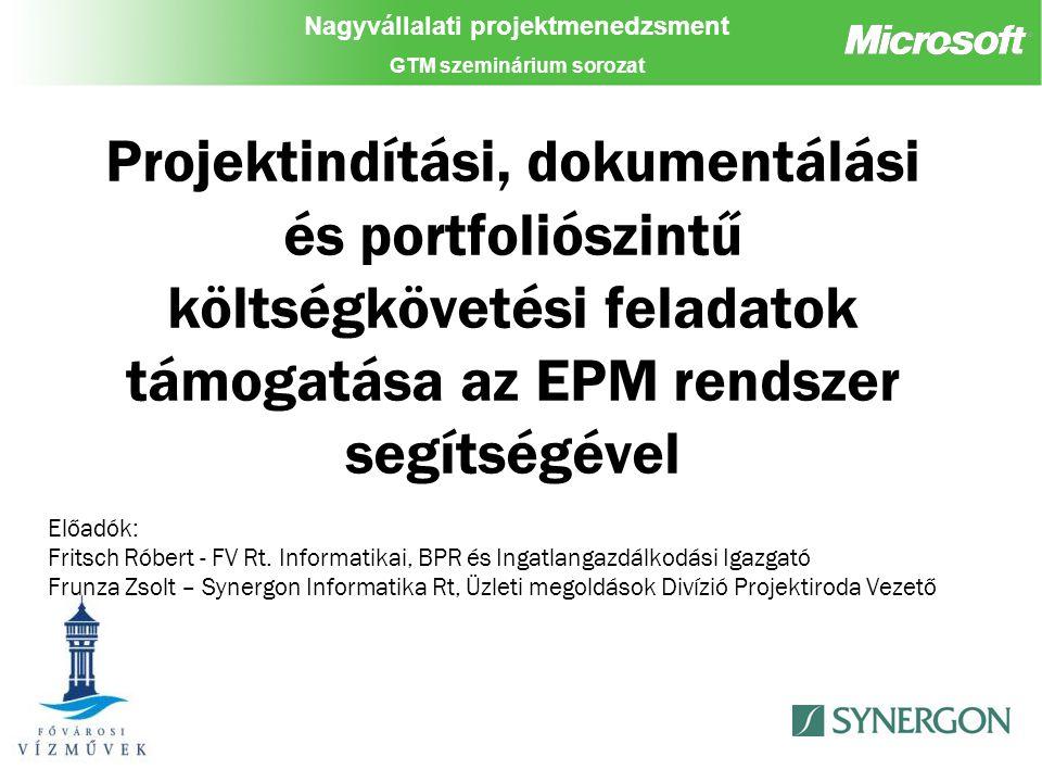 Nagyvállalati projektmenedzsment GTM szeminárium sorozat Projektindítási, dokumentálási és portfoliószintű költségkövetési feladatok támogatása az EPM rendszer segítségével Előadók: Fritsch Róbert - FV Rt.