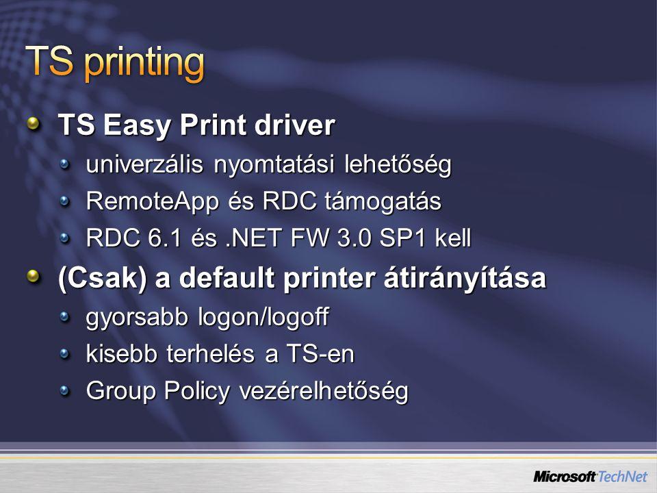 TS Easy Print driver univerzális nyomtatási lehetőség RemoteApp és RDC támogatás RDC 6.1 és.NET FW 3.0 SP1 kell (Csak) a default printer átirányítása gyorsabb logon/logoff kisebb terhelés a TS-en Group Policy vezérelhetőség