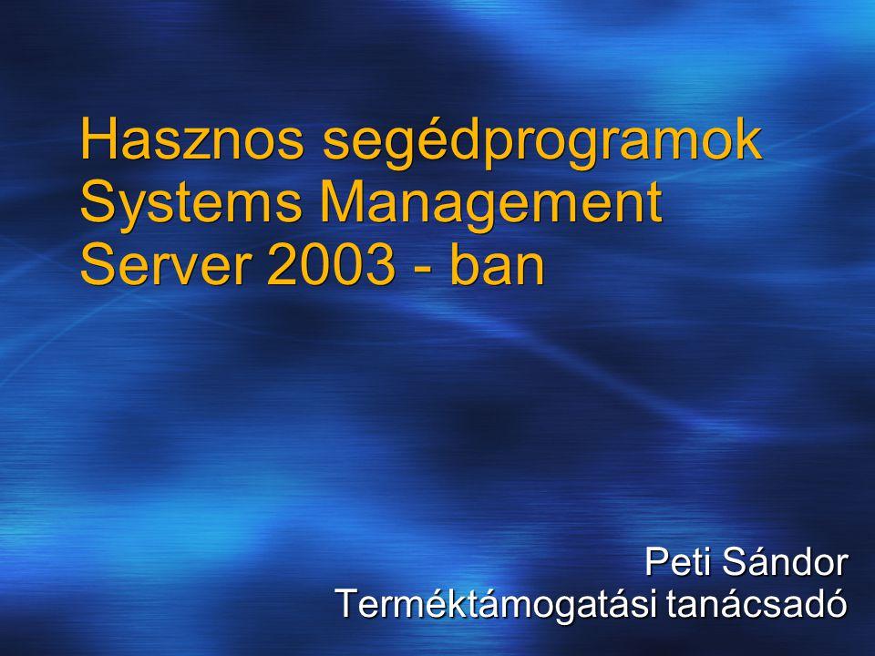 Hasznos segédprogramok Systems Management Server 2003 - ban Peti Sándor Terméktámogatási tanácsadó