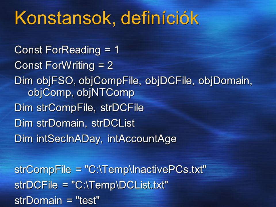 Konstansok, definíciók Const ForReading = 1 Const ForWriting = 2 Dim objFSO, objCompFile, objDCFile, objDomain, objComp, objNTComp Dim strCompFile, st