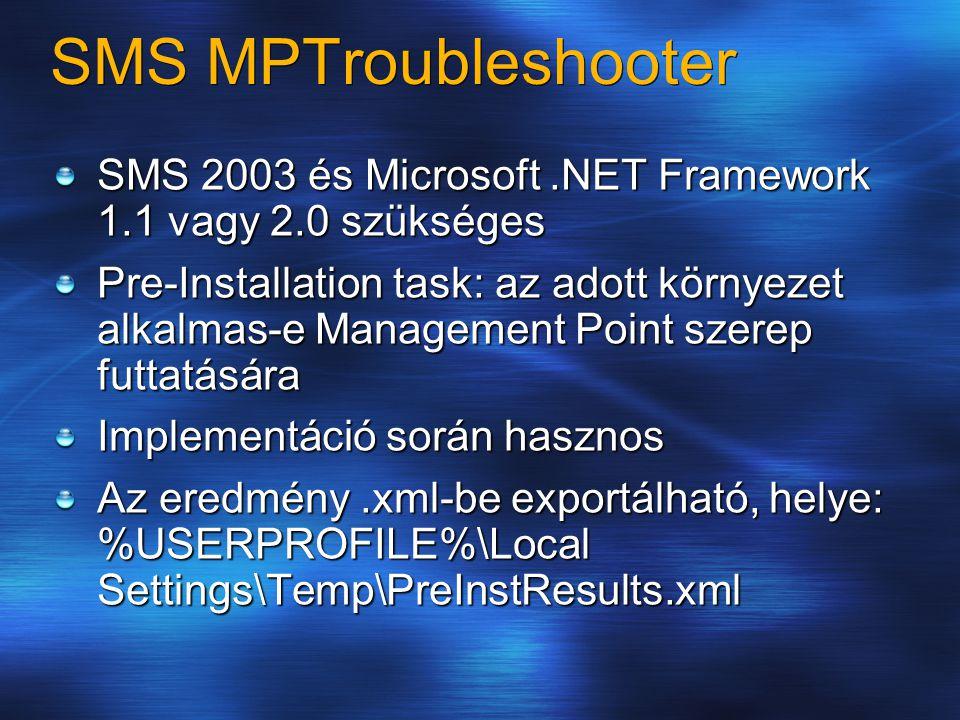 SMS MPTroubleshooter SMS 2003 és Microsoft.NET Framework 1.1 vagy 2.0 szükséges Pre-Installation task: az adott környezet alkalmas-e Management Point szerep futtatására Implementáció során hasznos Az eredmény.xml-be exportálható, helye: %USERPROFILE%\Local Settings\Temp\PreInstResults.xml