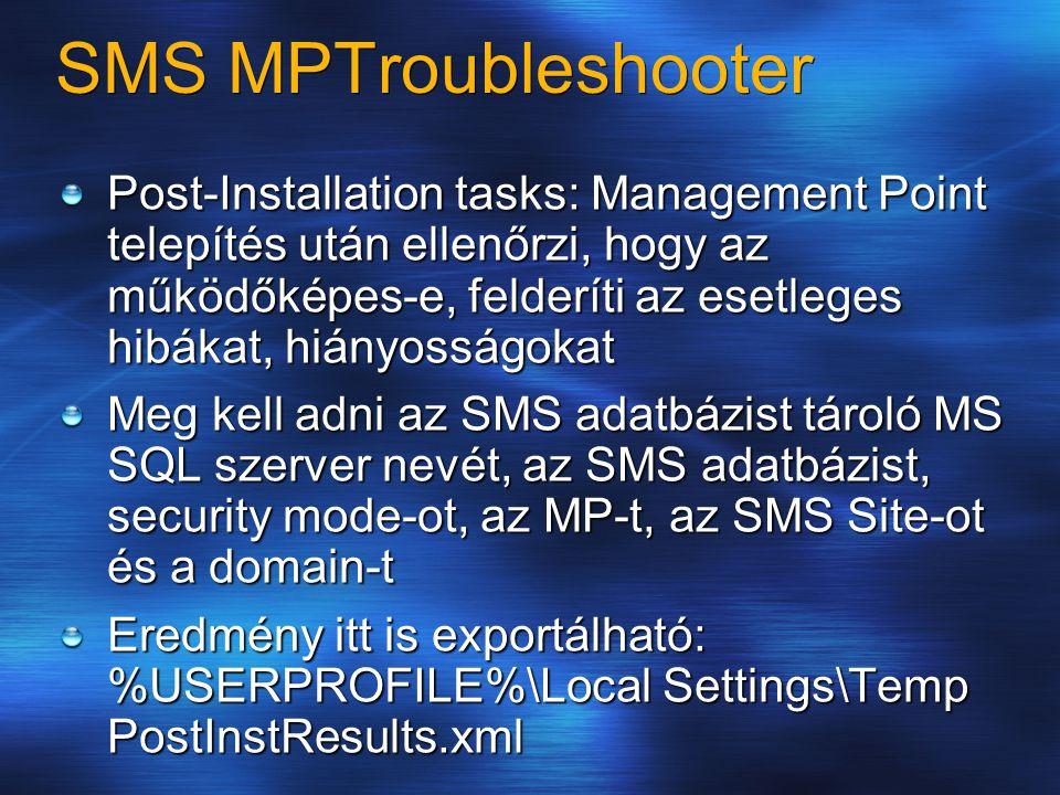 SMS MPTroubleshooter Post-Installation tasks: Management Point telepítés után ellenőrzi, hogy az működőképes-e, felderíti az esetleges hibákat, hiányosságokat Meg kell adni az SMS adatbázist tároló MS SQL szerver nevét, az SMS adatbázist, security mode-ot, az MP-t, az SMS Site-ot és a domain-t Eredmény itt is exportálható: %USERPROFILE%\Local Settings\Temp PostInstResults.xml
