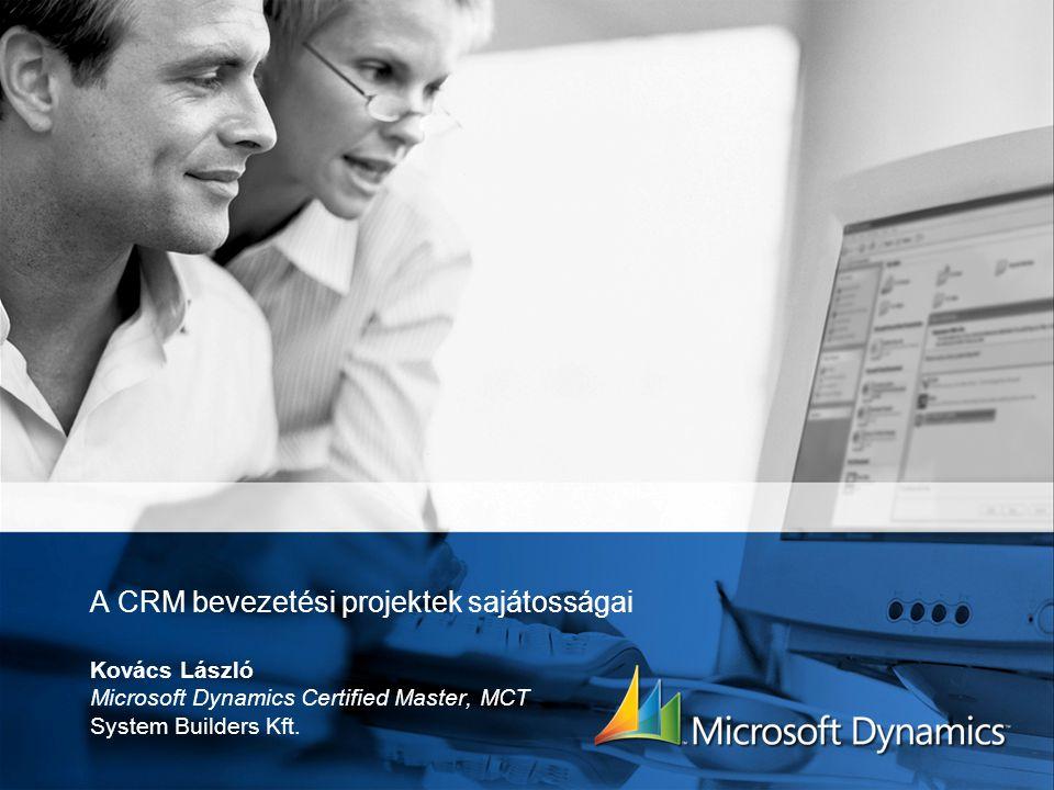 A CRM bevezetési projektek sajátosságai Kovács László Microsoft Dynamics Certified Master, MCT System Builders Kft.