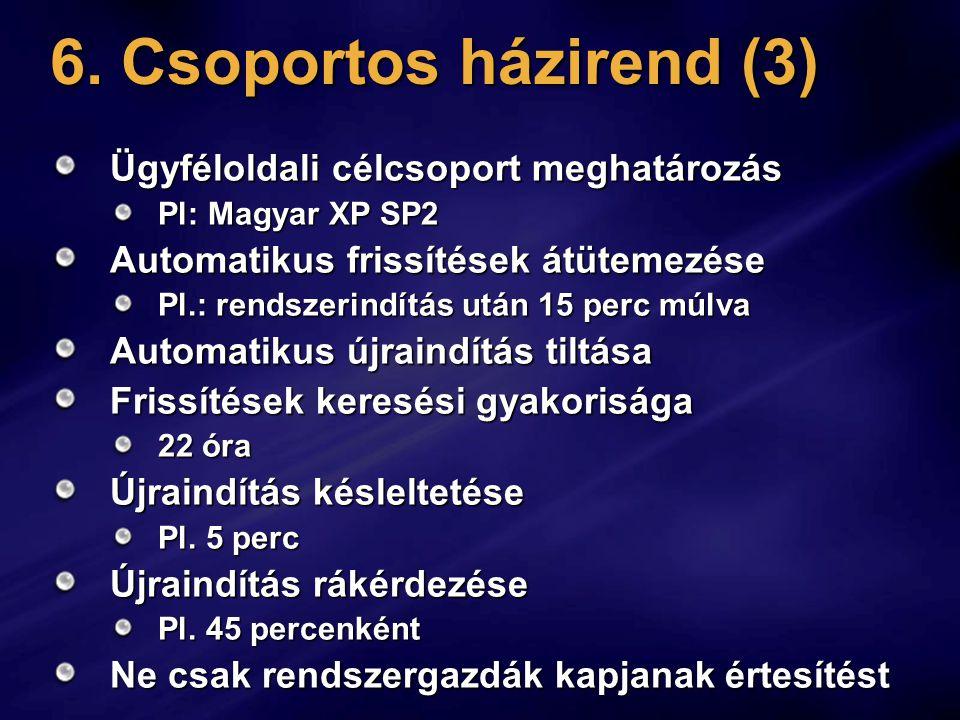 6. Csoportos házirend (3) Ügyféloldali célcsoport meghatározás Pl: Magyar XP SP2 Automatikus frissítések átütemezése Pl.: rendszerindítás után 15 perc