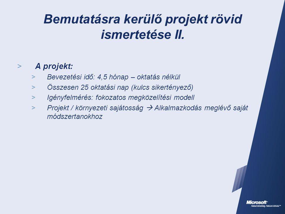 Bemutatásra kerülő projekt rövid ismertetése II.  A projekt:  Bevezetési idő: 4,5 hónap – oktatás nélkül  Összesen 25 oktatási nap (kulcs sikertény