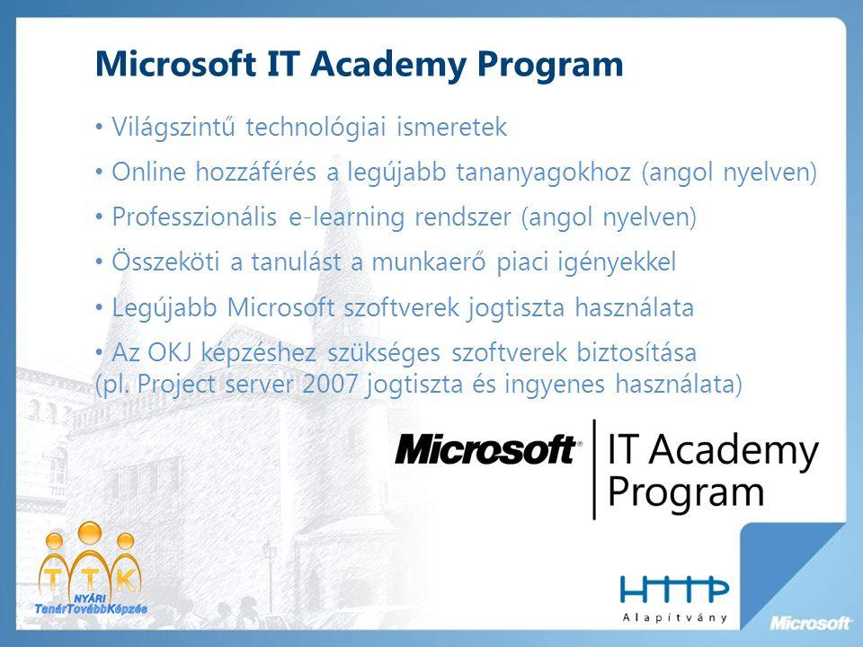 Microsoft IT Academy Program Világszintű technológiai ismeretek Online hozzáférés a legújabb tananyagokhoz (angol nyelven) Professzionális e-learning rendszer (angol nyelven) Összeköti a tanulást a munkaerő piaci igényekkel Legújabb Microsoft szoftverek jogtiszta használata Az OKJ képzéshez szükséges szoftverek biztosítása (pl.