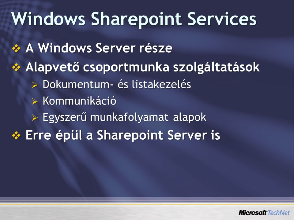 Windows Sharepoint Services  A Windows Server része  Alapvető csoportmunka szolgáltatások  Dokumentum- és listakezelés  Kommunikáció  Egyszerű mu