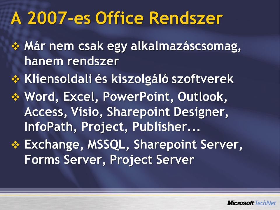 2007-es Microsoft Office Rendszer Word Excel ExcelOutlook Power-Point Access SQL Server SharePoint technológiák Forms Server Search Server Excel Services Project Server Project Portfolio Server Performance Point Server Live Communica -tions Server Exchange Server SharePoint Designer PublisherProjectVisio Communi- cator InfoPathOneNote Business Contact Manager GrooveLive MeetingOffice Online