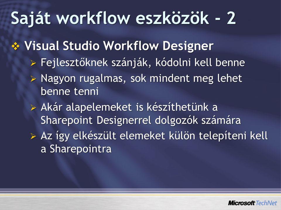 Saját workflow eszközök - 2  Visual Studio Workflow Designer  Fejlesztőknek szánják, kódolni kell benne  Nagyon rugalmas, sok mindent meg lehet benne tenni  Akár alapelemeket is készíthetünk a Sharepoint Designerrel dolgozók számára  Az így elkészült elemeket külön telepíteni kell a Sharepointra