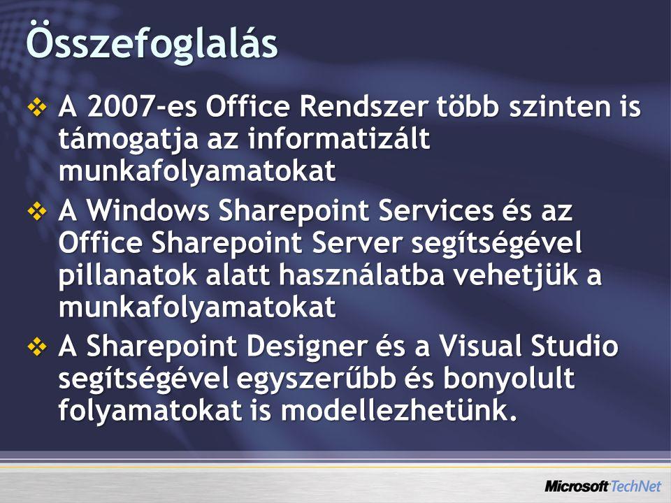 Összefoglalás  A 2007-es Office Rendszer több szinten is támogatja az informatizált munkafolyamatokat  A Windows Sharepoint Services és az Office Sharepoint Server segítségével pillanatok alatt használatba vehetjük a munkafolyamatokat  A Sharepoint Designer és a Visual Studio segítségével egyszerűbb és bonyolult folyamatokat is modellezhetünk.