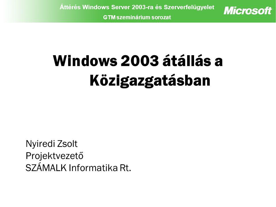 Áttérés Windows Server 2003-ra és Szerverfelügyelet GTM szeminárium sorozat Windows 2003 átállás a Közigazgatásban Nyiredi Zsolt Projektvezető SZÁMALK Informatika Rt.
