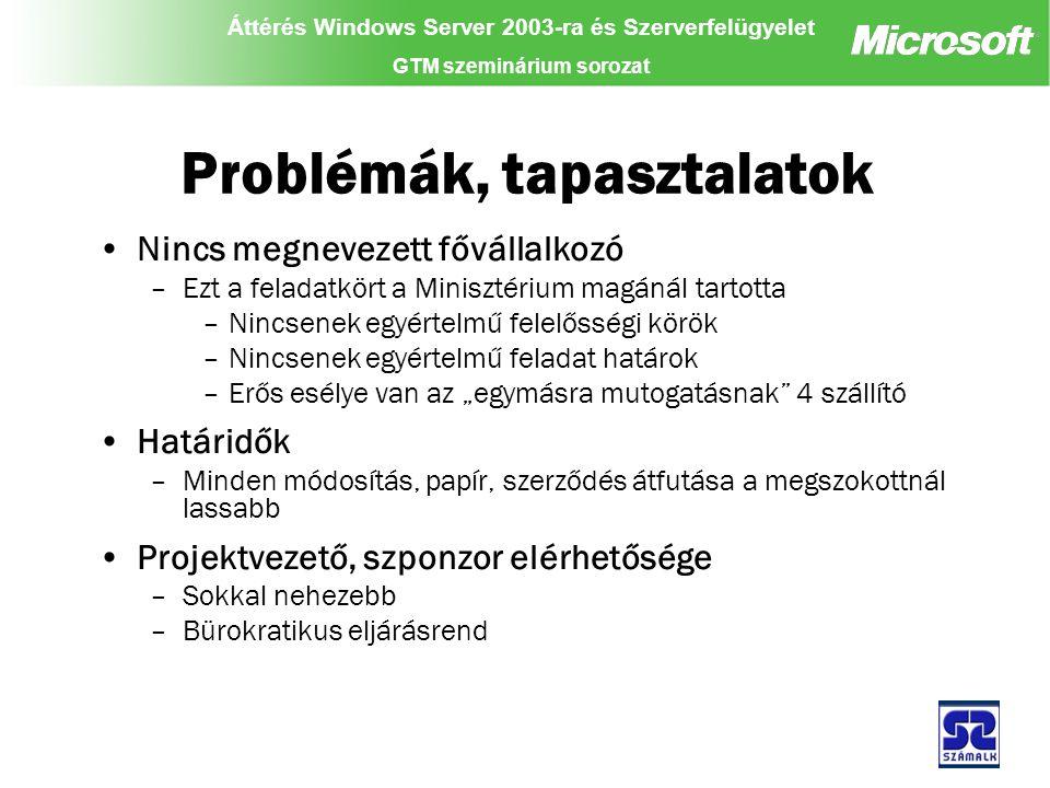 """Áttérés Windows Server 2003-ra és Szerverfelügyelet GTM szeminárium sorozat Problémák, tapasztalatok Nincs megnevezett fővállalkozó –Ezt a feladatkört a Minisztérium magánál tartotta –Nincsenek egyértelmű felelősségi körök –Nincsenek egyértelmű feladat határok –Erős esélye van az """"egymásra mutogatásnak 4 szállító Határidők –Minden módosítás, papír, szerződés átfutása a megszokottnál lassabb Projektvezető, szponzor elérhetősége –Sokkal nehezebb –Bürokratikus eljárásrend"""