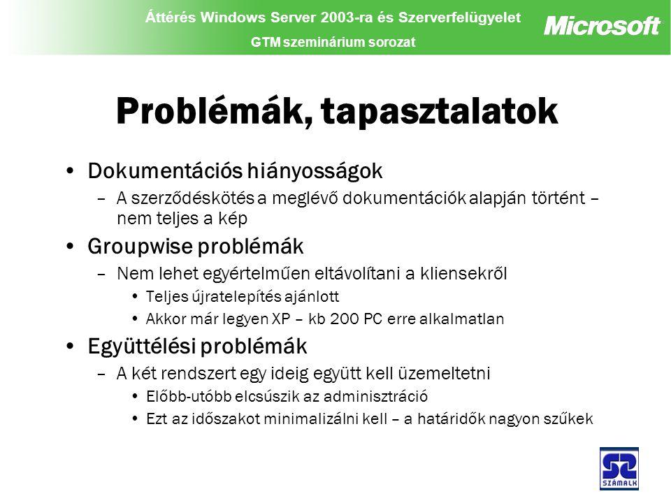 Áttérés Windows Server 2003-ra és Szerverfelügyelet GTM szeminárium sorozat Problémák, tapasztalatok Dokumentációs hiányosságok –A szerződéskötés a meglévő dokumentációk alapján történt – nem teljes a kép Groupwise problémák –Nem lehet egyértelműen eltávolítani a kliensekről Teljes újratelepítés ajánlott Akkor már legyen XP – kb 200 PC erre alkalmatlan Együttélési problémák –A két rendszert egy ideig együtt kell üzemeltetni Előbb-utóbb elcsúszik az adminisztráció Ezt az időszakot minimalizálni kell – a határidők nagyon szűkek