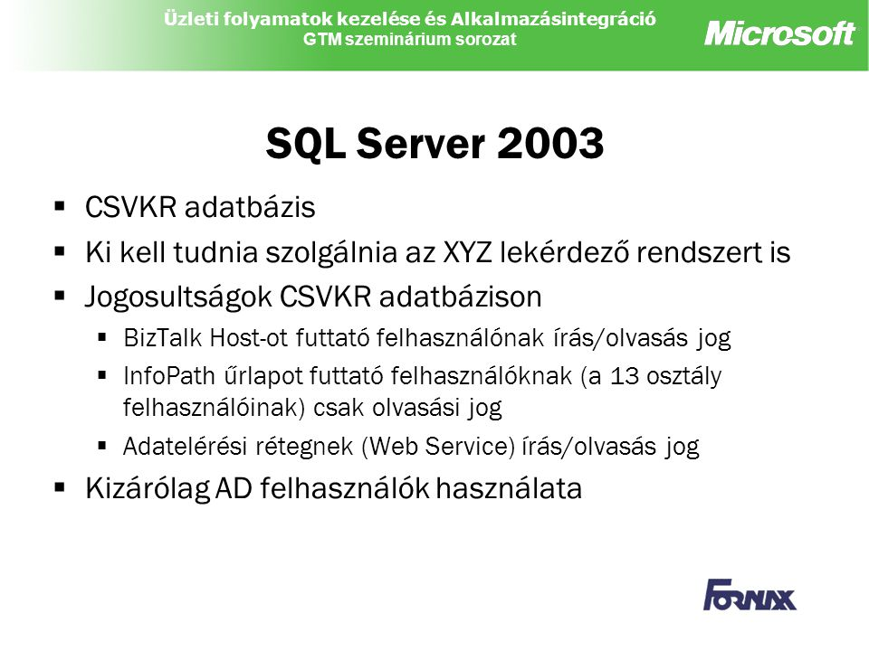 Üzleti folyamatok kezelése és Alkalmazásintegráció GTM szeminárium sorozat SQL Server 2003  CSVKR adatbázis  Ki kell tudnia szolgálnia az XYZ lekérdező rendszert is  Jogosultságok CSVKR adatbázison  BizTalk Host-ot futtató felhasználónak írás/olvasás jog  InfoPath űrlapot futtató felhasználóknak (a 13 osztály felhasználóinak) csak olvasási jog  Adatelérési rétegnek (Web Service) írás/olvasás jog  Kizárólag AD felhasználók használata