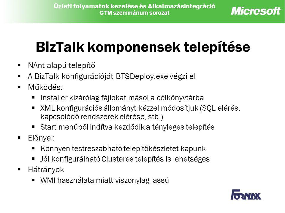 Üzleti folyamatok kezelése és Alkalmazásintegráció GTM szeminárium sorozat BizTalk komponensek telepítése  NAnt alapú telepítő  A BizTalk konfigurációját BTSDeploy.exe végzi el  Működés:  Installer kizárólag fájlokat másol a célkönyvtárba  XML konfigurációs állományt kézzel módosítjuk (SQL elérés, kapcsolódó rendszerek elérése, stb.)  Start menüből indítva kezdődik a tényleges telepítés  Előnyei:  Könnyen testreszabható telepítőkészletet kapunk  Jól konfigurálható Clusteres telepítés is lehetséges  Hátrányok  WMI használata miatt viszonylag lassú