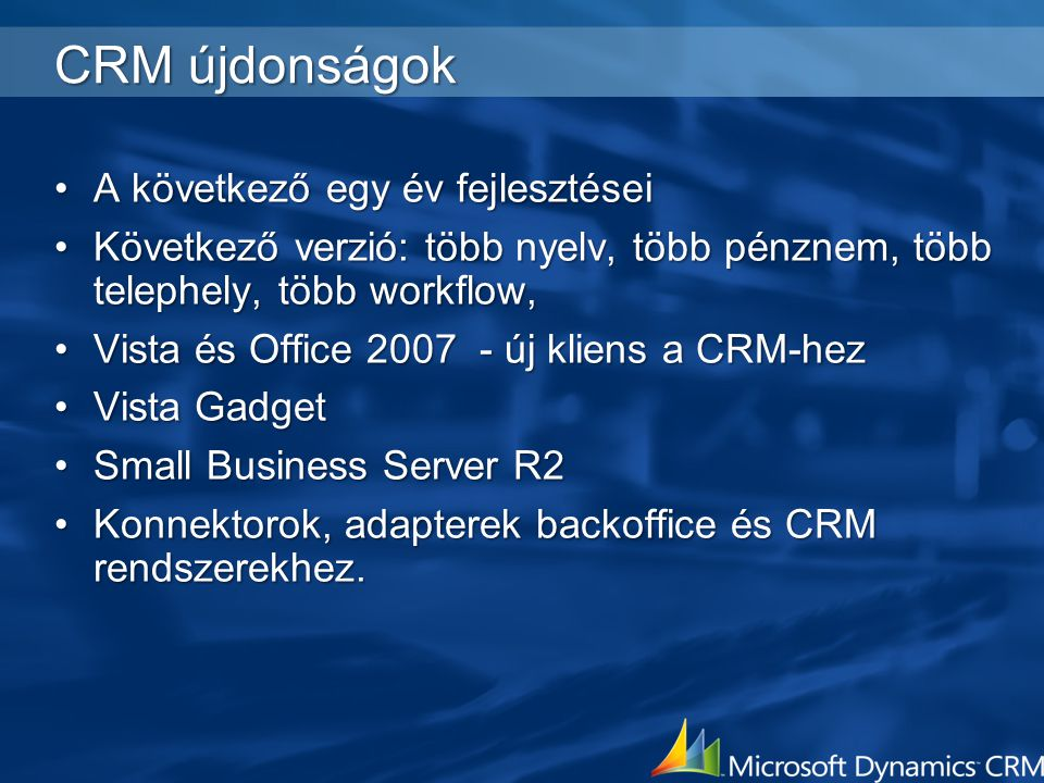 Az új verzió (2007 második fele) Egy rendszer – több szervezet Egyszerre több nyelvű Több pénznem Duplikáció szűrés Web alapú,.NET 3.0, cross-system workflow Varázsló alapú CRM műszerfalak