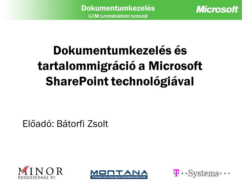 Dokumentumkezelés GTM szeminárium sorozat Dokumentumkezelés és tartalommigráció a Microsoft SharePoint technológiával Előadó: Bátorfi Zsolt