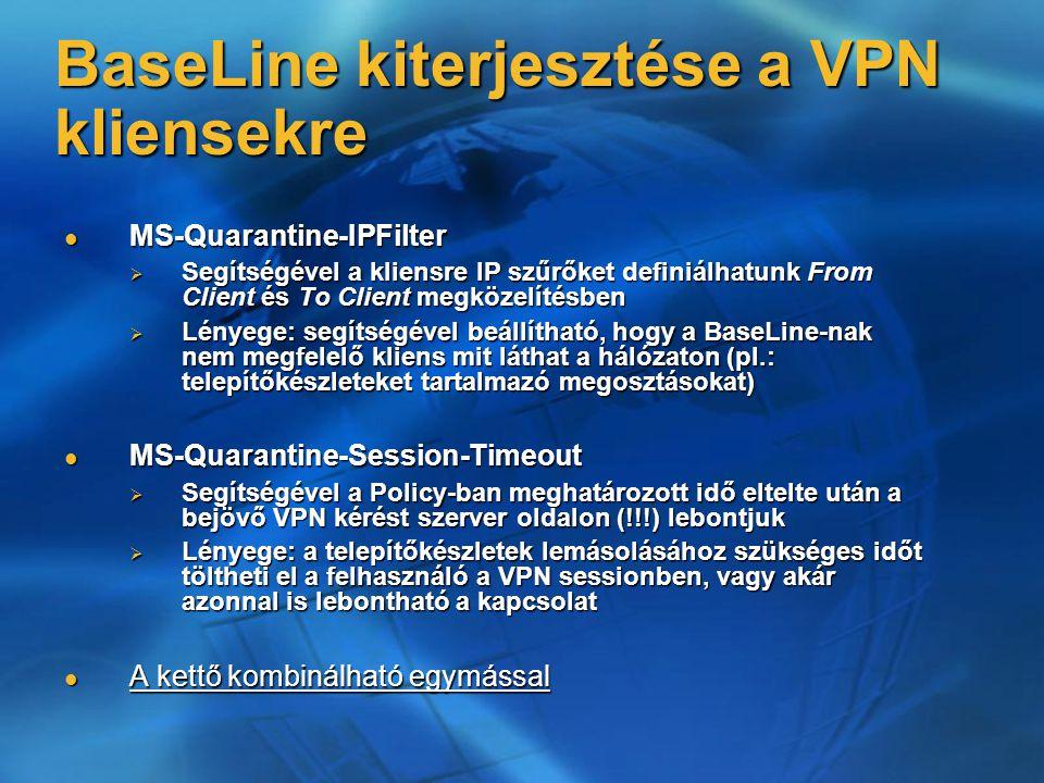 MS-Quarantine-IPFilter MS-Quarantine-IPFilter  Segítségével a kliensre IP szűrőket definiálhatunk From Client és To Client megközelítésben  Lényege: segítségével beállítható, hogy a BaseLine-nak nem megfelelő kliens mit láthat a hálózaton (pl.: telepítőkészleteket tartalmazó megosztásokat) MS-Quarantine-Session-Timeout MS-Quarantine-Session-Timeout  Segítségével a Policy-ban meghatározott idő eltelte után a bejövő VPN kérést szerver oldalon (!!!) lebontjuk  Lényege: a telepítőkészletek lemásolásához szükséges időt töltheti el a felhasználó a VPN sessionben, vagy akár azonnal is lebontható a kapcsolat A kettő kombinálható egymással A kettő kombinálható egymással BaseLine kiterjesztése a VPN kliensekre
