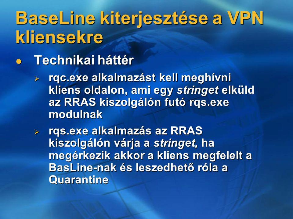 Technikai háttér Technikai háttér  rqc.exe alkalmazást kell meghívni kliens oldalon, ami egy stringet elküld az RRAS kiszolgálón futó rqs.exe modulnak  rqs.exe alkalmazás az RRAS kiszolgálón várja a stringet, ha megérkezik akkor a kliens megfelelt a BasLine-nak és leszedhető róla a Quarantine BaseLine kiterjesztése a VPN kliensekre