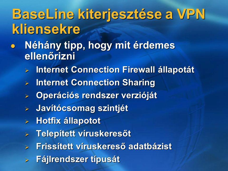 Néhány tipp, hogy mit érdemes ellenőrizni Néhány tipp, hogy mit érdemes ellenőrizni  Internet Connection Firewall állapotát  Internet Connection Sharing  Operációs rendszer verzióját  Javítócsomag szintjét  Hotfix állapotot  Telepített víruskeresőt  Frissített víruskereső adatbázist  Fájlrendszer típusát BaseLine kiterjesztése a VPN kliensekre