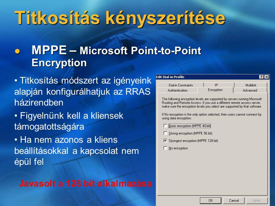 Titkosítás kényszerítése MPPE – Microsoft Point-to-Point Encryption MPPE – Microsoft Point-to-Point Encryption Javasolt a 128 bit alkalmazása Titkosítás módszert az igényeink alapján konfigurálhatjuk az RRAS házirendben Figyelnünk kell a kliensek támogatottságára Ha nem azonos a kliens beállításokkal a kapcsolat nem épül fel