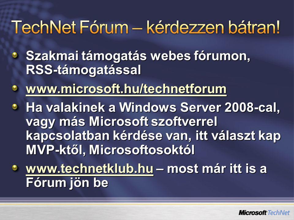 Szakmai támogatás webes fórumon, RSS-támogatással www.microsoft.hu/technetforum Ha valakinek a Windows Server 2008-cal, vagy más Microsoft szoftverrel kapcsolatban kérdése van, itt választ kap MVP-ktől, Microsoftosoktól www.technetklub.huwww.technetklub.hu – most már itt is a Fórum jön be www.technetklub.hu