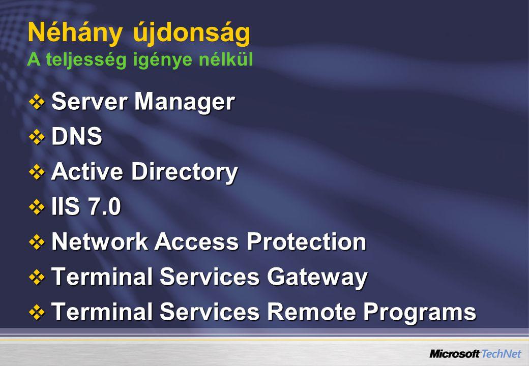 Néhány újdonság A teljesség igénye nélkül  Server Manager  DNS  Active Directory  IIS 7.0  Network Access Protection  Terminal Services Gateway