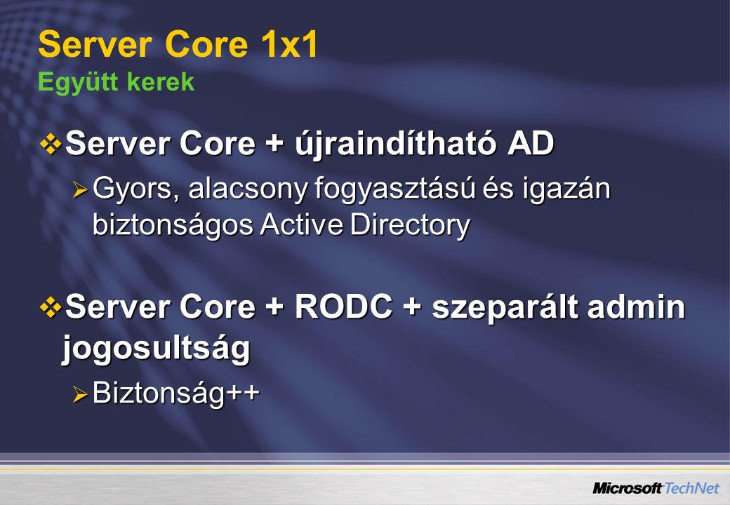  Server Core + újraindítható AD  Gyors, alacsony fogyasztású és igazán biztonságos Active Directory  Server Core + RODC + szeparált admin jogosults