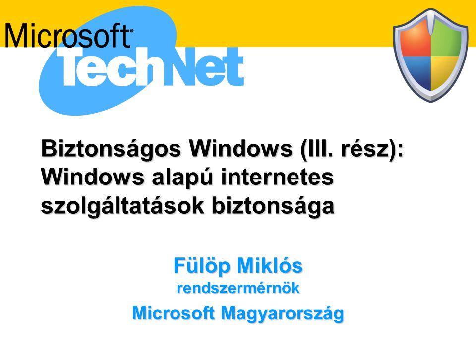 Biztonságos Windows (III. rész): Windows alapú internetes szolgáltatások biztonsága Fülöp Miklós rendszermérnök Microsoft Magyarország