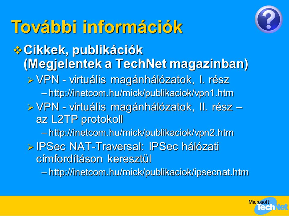  Cikkek, publikációk (Megjelentek a TechNet magazinban)  VPN - virtuális magánhálózatok, I. rész –http://inetcom.hu/mick/publikaciok/vpn1.htm  VPN