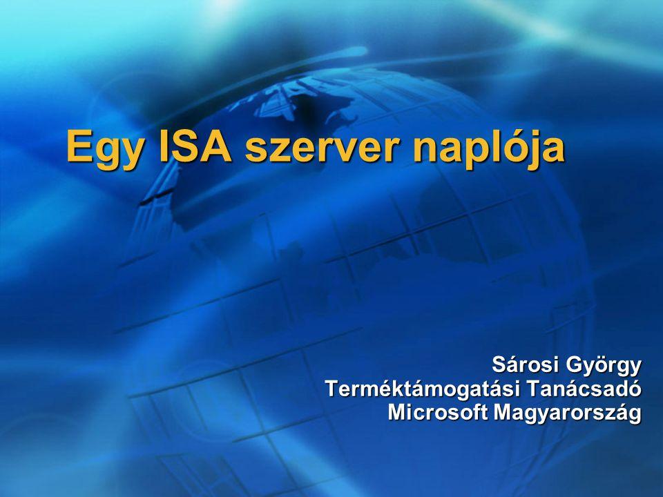 Egy ISA szerver naplója Sárosi György Terméktámogatási Tanácsadó Microsoft Magyarország