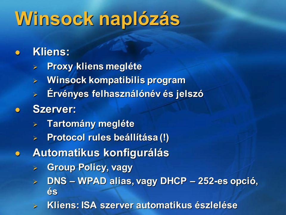 Winsock naplózás Kliens: Kliens:  Proxy kliens megléte  Winsock kompatibilis program  Érvényes felhasználónév és jelszó Szerver: Szerver:  Tartomány megléte  Protocol rules beállítása (!) Automatikus konfigurálás Automatikus konfigurálás  Group Policy, vagy  DNS – WPAD alias, vagy DHCP – 252-es opció, és  Kliens: ISA szerver automatikus észlelése