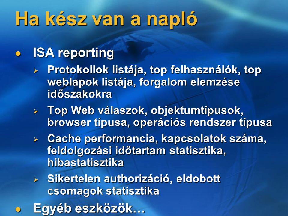 Ha kész van a napló ISA reporting ISA reporting  Protokollok listája, top felhasználók, top weblapok listája, forgalom elemzése időszakokra  Top Web válaszok, objektumtípusok, browser típusa, operációs rendszer típusa  Cache performancia, kapcsolatok száma, feldolgozási időtartam statisztika, hibastatisztika  Sikertelen authorizáció, eldobott csomagok statisztika Egyéb eszközök… Egyéb eszközök…