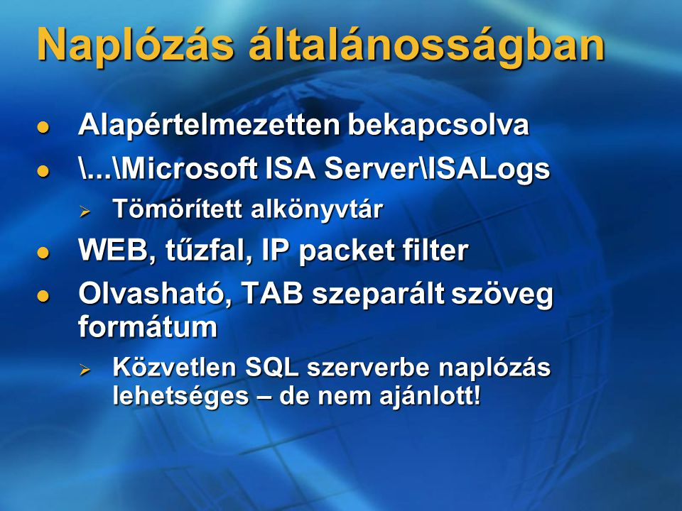 Naplózás általánosságban Alapértelmezetten bekapcsolva Alapértelmezetten bekapcsolva \...\Microsoft ISA Server\ISALogs \...\Microsoft ISA Server\ISALo