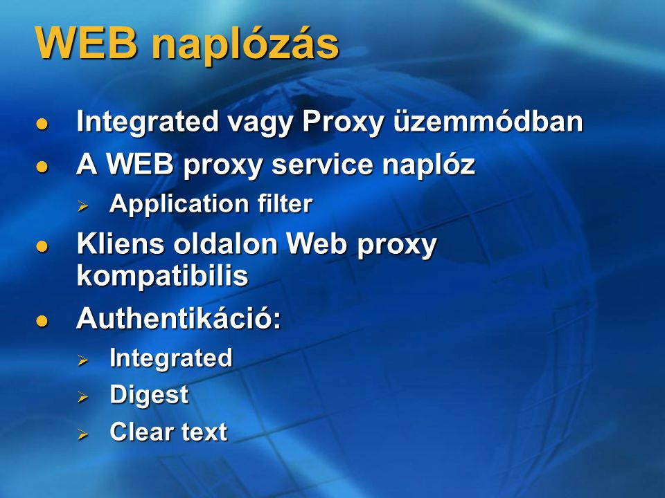 WEB naplózás Integrated vagy Proxy üzemmódban Integrated vagy Proxy üzemmódban A WEB proxy service naplóz A WEB proxy service naplóz  Application filter Kliens oldalon Web proxy kompatibilis Kliens oldalon Web proxy kompatibilis Authentikáció: Authentikáció:  Integrated  Digest  Clear text