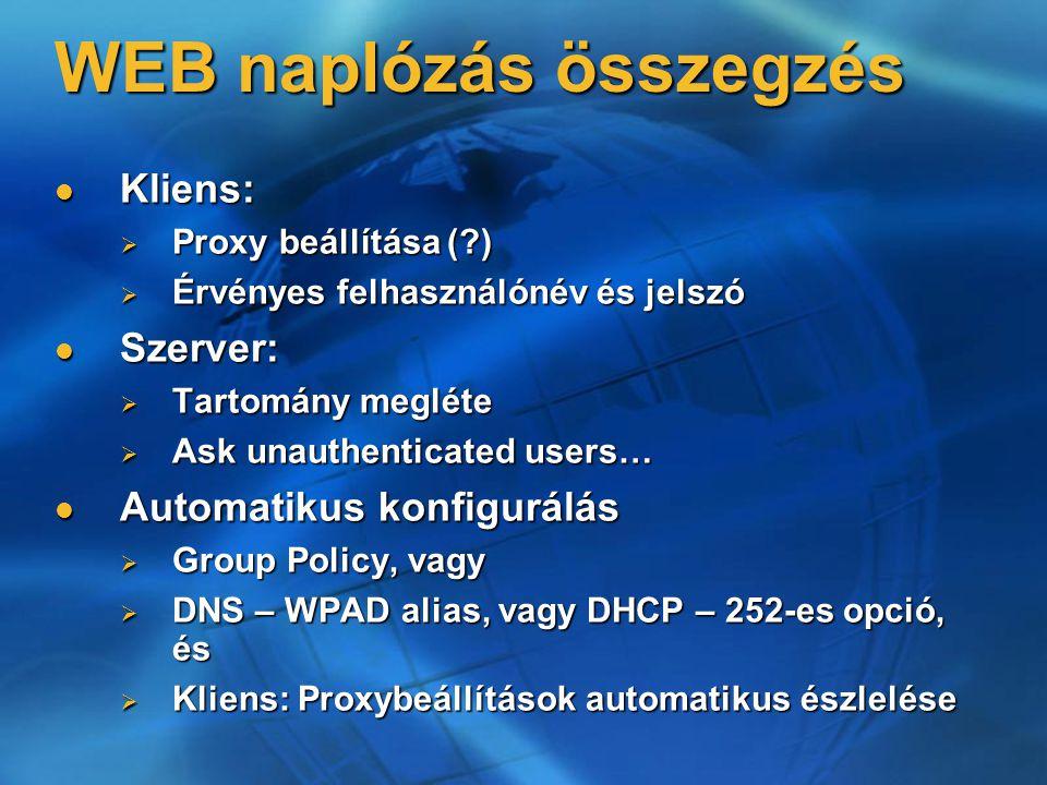 WEB naplózás összegzés Kliens: Kliens:  Proxy beállítása ( )  Érvényes felhasználónév és jelszó Szerver: Szerver:  Tartomány megléte  Ask unauthenticated users… Automatikus konfigurálás Automatikus konfigurálás  Group Policy, vagy  DNS – WPAD alias, vagy DHCP – 252-es opció, és  Kliens: Proxybeállítások automatikus észlelése