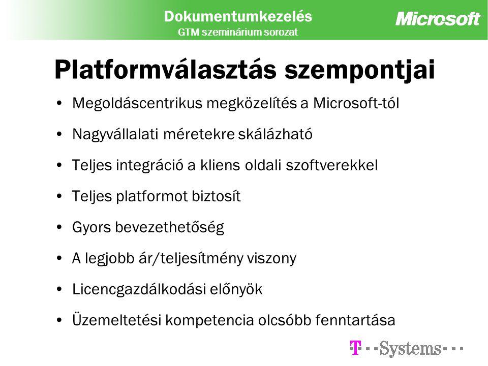Dokumentumkezelés GTM szeminárium sorozat Platformválasztás szempontjai Megoldáscentrikus megközelítés a Microsoft-tól Nagyvállalati méretekre skálázható Teljes integráció a kliens oldali szoftverekkel Teljes platformot biztosít Gyors bevezethetőség A legjobb ár/teljesítmény viszony Licencgazdálkodási előnyök Üzemeltetési kompetencia olcsóbb fenntartása