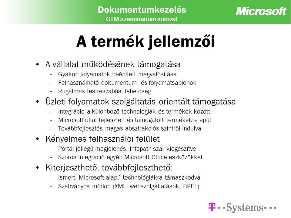 Dokumentumkezelés GTM szeminárium sorozat A termék jellemzői A vállalat működésének támogatása –Gyakori folyamatok beépített megvalósítása –Felhasználható dokumentum- és folyamatsablonok –Rugalmas testreszabási lehetőség Üzleti folyamatok szolgáltatás orientált támogatása –Integráció a különböző technológiák és termékek között –Microsoft által fejlesztett és támogatott termékekre épül –Továbbfejlesztés magas absztrakciós szintről indulva Kényelmes felhasználói felület –Portál jellegű megjelenés, Infopath-szal kiegészítve –Szoros integráció egyéb Microsoft Office eszközökkel Kiterjeszthető, továbbfejleszthető: –Ismert, Microsoft alapú technológiákra támaszkodva –Szabványos módon (XML, webszolgáltatások, BPEL)