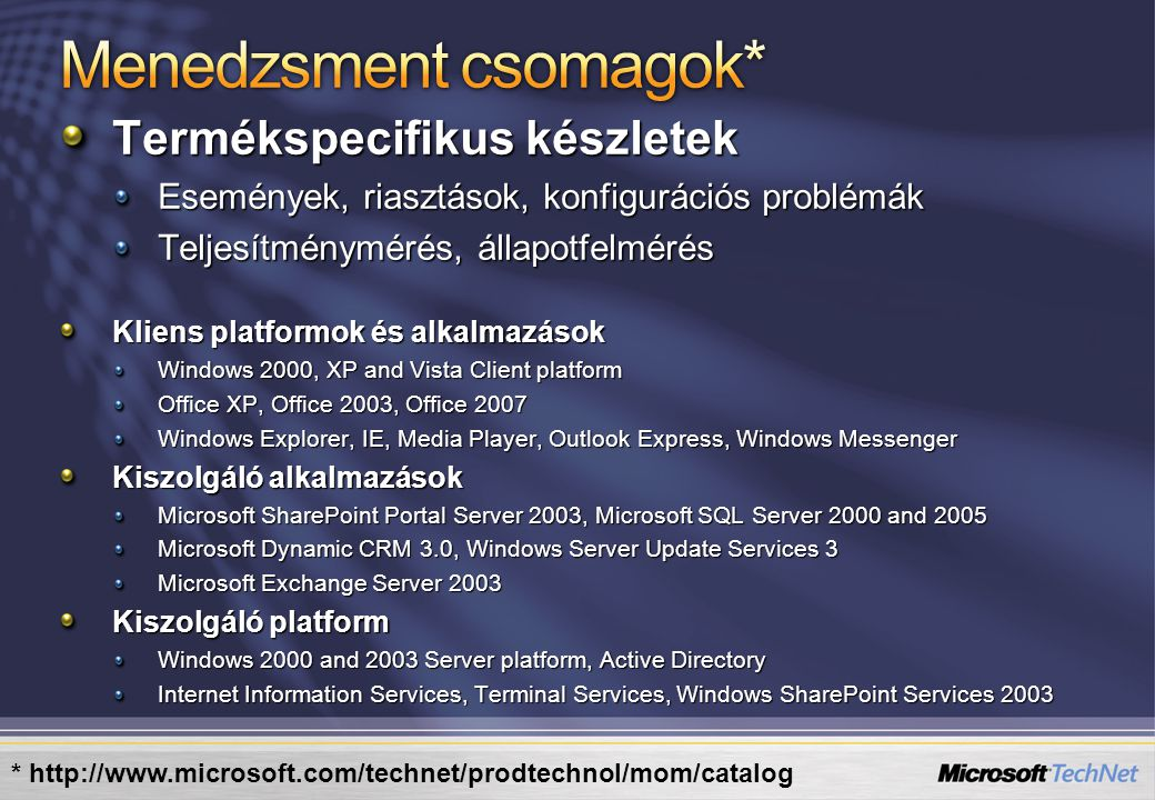 Termékspecifikus készletek Események, riasztások, konfigurációs problémák Teljesítménymérés, állapotfelmérés Kliens platformok és alkalmazások Windows 2000, XP and Vista Client platform Office XP, Office 2003, Office 2007 Windows Explorer, IE, Media Player, Outlook Express, Windows Messenger Kiszolgáló alkalmazások Microsoft SharePoint Portal Server 2003, Microsoft SQL Server 2000 and 2005 Microsoft Dynamic CRM 3.0, Windows Server Update Services 3 Microsoft Exchange Server 2003 Kiszolgáló platform Windows 2000 and 2003 Server platform, Active Directory Internet Information Services, Terminal Services, Windows SharePoint Services 2003 * http://www.microsoft.com/technet/prodtechnol/mom/catalog