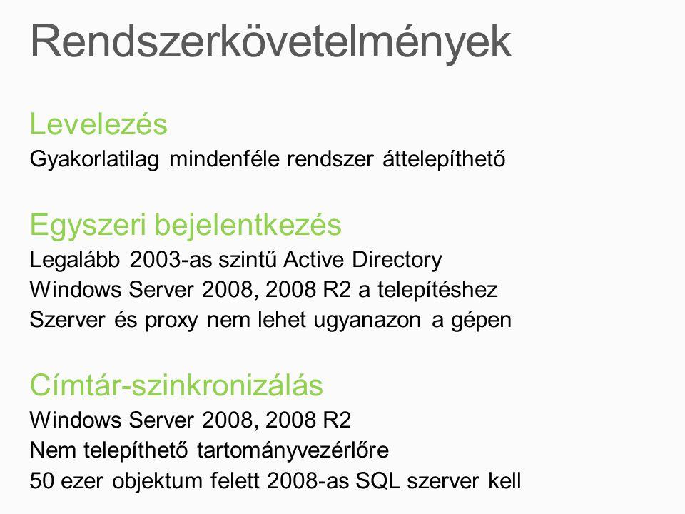 Levelezés Gyakorlatilag mindenféle rendszer áttelepíthető Egyszeri bejelentkezés Legalább 2003-as szintű Active Directory Windows Server 2008, 2008 R2 a telepítéshez Szerver és proxy nem lehet ugyanazon a gépen Címtár-szinkronizálás Windows Server 2008, 2008 R2 Nem telepíthető tartományvezérlőre 50 ezer objektum felett 2008-as SQL szerver kell