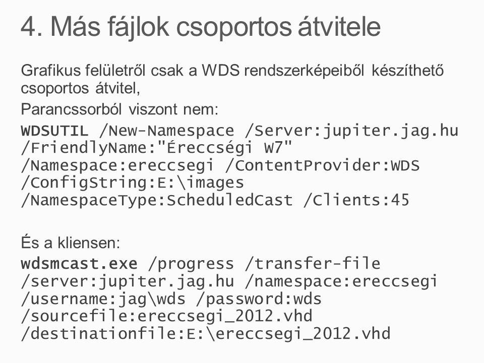 Grafikus felületről csak a WDS rendszerképeiből készíthető csoportos átvitel, Parancssorból viszont nem: WDSUTIL /New-Namespace /Server:jupiter.jag.hu /FriendlyName: Éreccségi W7 /Namespace:ereccsegi /ContentProvider:WDS /ConfigString:E:\images /NamespaceType:ScheduledCast /Clients:45 És a kliensen: wdsmcast.exe /progress /transfer-file /server:jupiter.jag.hu /namespace:ereccsegi /username:jag\wds /password:wds /sourcefile:ereccsegi_2012.vhd /destinationfile:E:\ereccsegi_2012.vhd