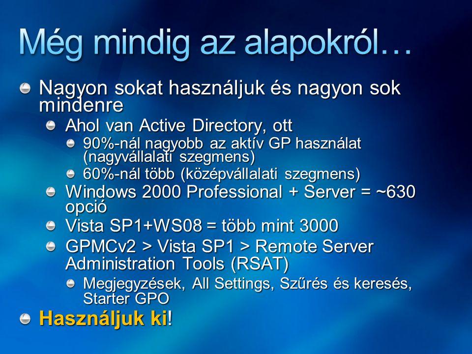 Nagyon sokat használjuk és nagyon sok mindenre Ahol van Active Directory, ott 90%-nál nagyobb az aktív GP használat (nagyvállalati szegmens) 60%-nál több (középvállalati szegmens) Windows 2000 Professional + Server = ~630 opció Vista SP1+WS08 = több mint 3000 GPMCv2 > Vista SP1 > Remote Server Administration Tools (RSAT) Megjegyzések, All Settings, Szűrés és keresés, Starter GPO Használjuk ki!