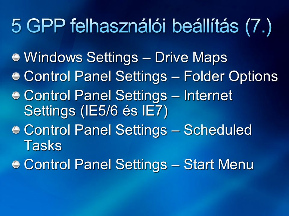 Windows Settings – Drive Maps Control Panel Settings – Folder Options Control Panel Settings – Internet Settings (IE5/6 és IE7) Control Panel Settings