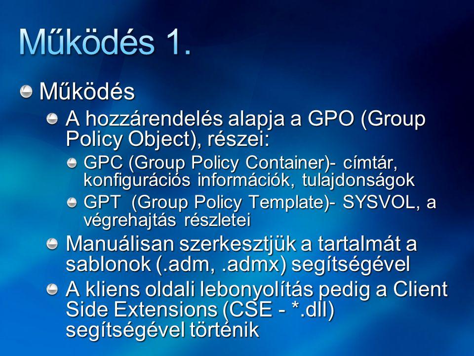 Működés A hozzárendelés alapja a GPO (Group Policy Object), részei: GPC (Group Policy Container)- címtár, konfigurációs információk, tulajdonságok GPT (Group Policy Template)- SYSVOL, a végrehajtás részletei Manuálisan szerkesztjük a tartalmát a sablonok (.adm,.admx) segítségével A kliens oldali lebonyolítás pedig a Client Side Extensions (CSE - *.dll) segítségével történik