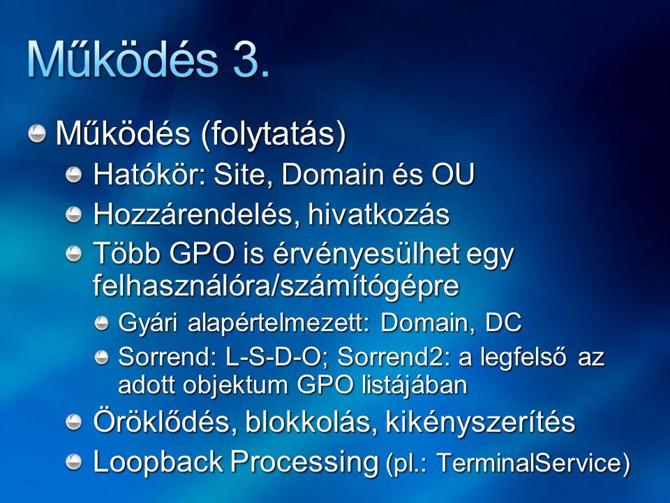 Működés (folytatás) Hatókör: Site, Domain és OU Hozzárendelés, hivatkozás Több GPO is érvényesülhet egy felhasználóra/számítógépre Gyári alapértelmezett: Domain, DC Sorrend: L-S-D-O; Sorrend2: a legfelső az adott objektum GPO listájában Öröklődés, blokkolás, kikényszerítés Loopback Processing (pl.: TerminalService)