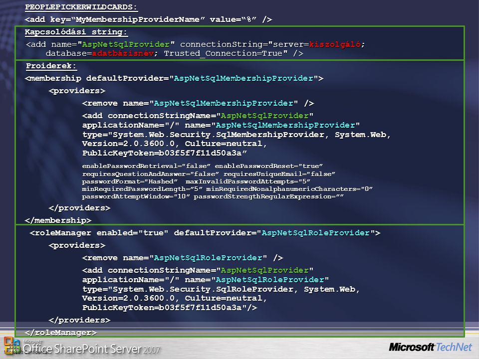 Microsoft ConfidentialPEOPLEPICKERWILDCARDS: Kapcsolódási string: Proiderek: <providers> <add connectionStringName= AspNetSqlProvider applicationName= / name= AspNetSqlMembershipProvider type= System.Web.Security.SqlMembershipProvider, System.Web, Version=2.0.3600.0, Culture=neutral, PublicKeyToken=b03f5f7f11d50a3a <add connectionStringName= AspNetSqlProvider applicationName= / name= AspNetSqlMembershipProvider type= System.Web.Security.SqlMembershipProvider, System.Web, Version=2.0.3600.0, Culture=neutral, PublicKeyToken=b03f5f7f11d50a3a enablePasswordRetrieval= false enablePasswordReset= true requiresQuestionAndAnswer= false requiresUniqueEmail= false passwordFormat= Hashed maxInvalidPasswordAttempts= 5 minRequiredPasswordLength= 5 minRequiredNonalphanumericCharacters= 0 passwordAttemptWindow= 10 passwordStrengthRegularExpression= </providers></membership> <providers> </providers></roleManager>